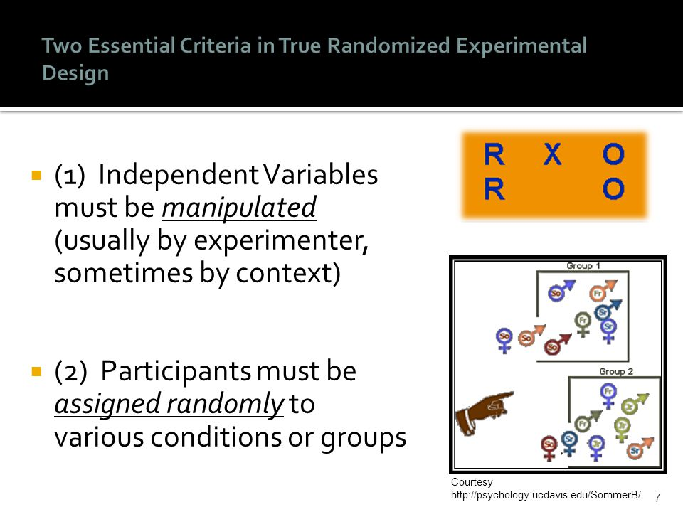  (1) Independent Variables must be manipulated (usually by experimenter, sometimes by context)  (2) Participants must be assigned randomly to various conditions or groups 7 Courtesy http://psychology.ucdavis.edu/SommerB/