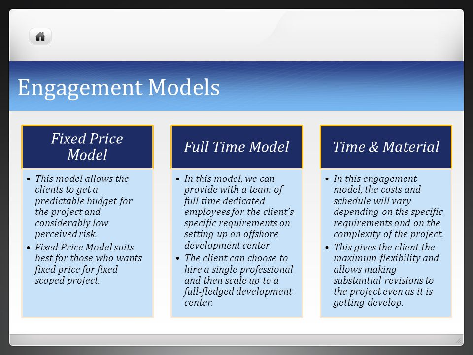 Engagement Models Fixed Price Model This model allows the clients to get a predictable budget for the project and considerably low perceived risk. Fix