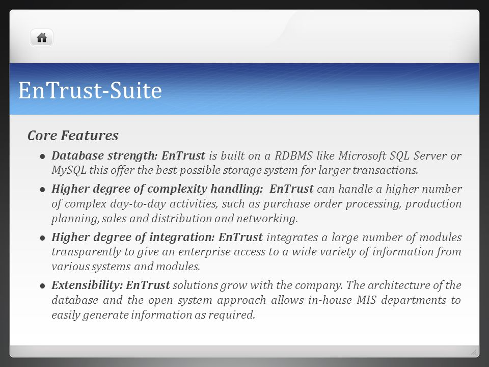 EnTrust-Suite Core Features Database strength: EnTrust is built on a RDBMS like Microsoft SQL Server or MySQL this offer the best possible storage sys