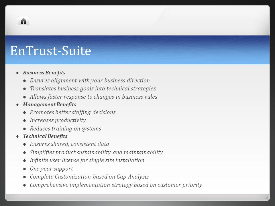 EnTrust-Suite Business Benefits Ensures alignment with your business direction Translates business goals into technical strategies Allows faster respo