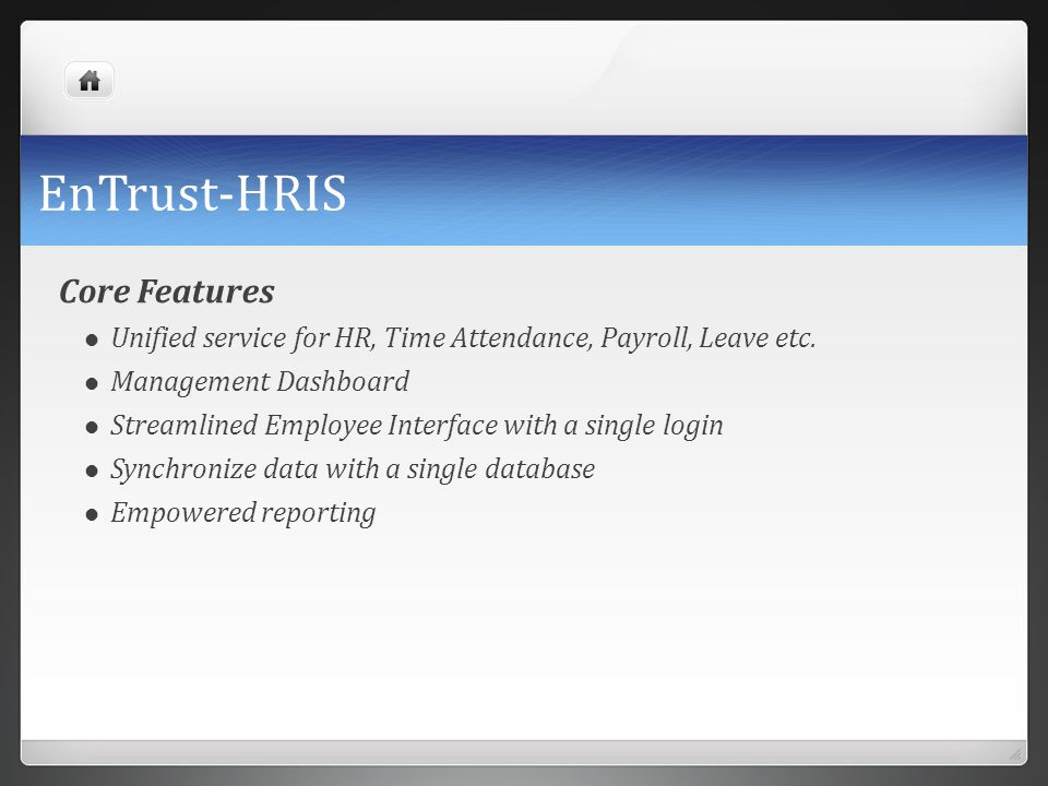 EnTrust-HRIS Core Features Unified service for HR, Time Attendance, Payroll, Leave etc. Management Dashboard Streamlined Employee Interface with a sin