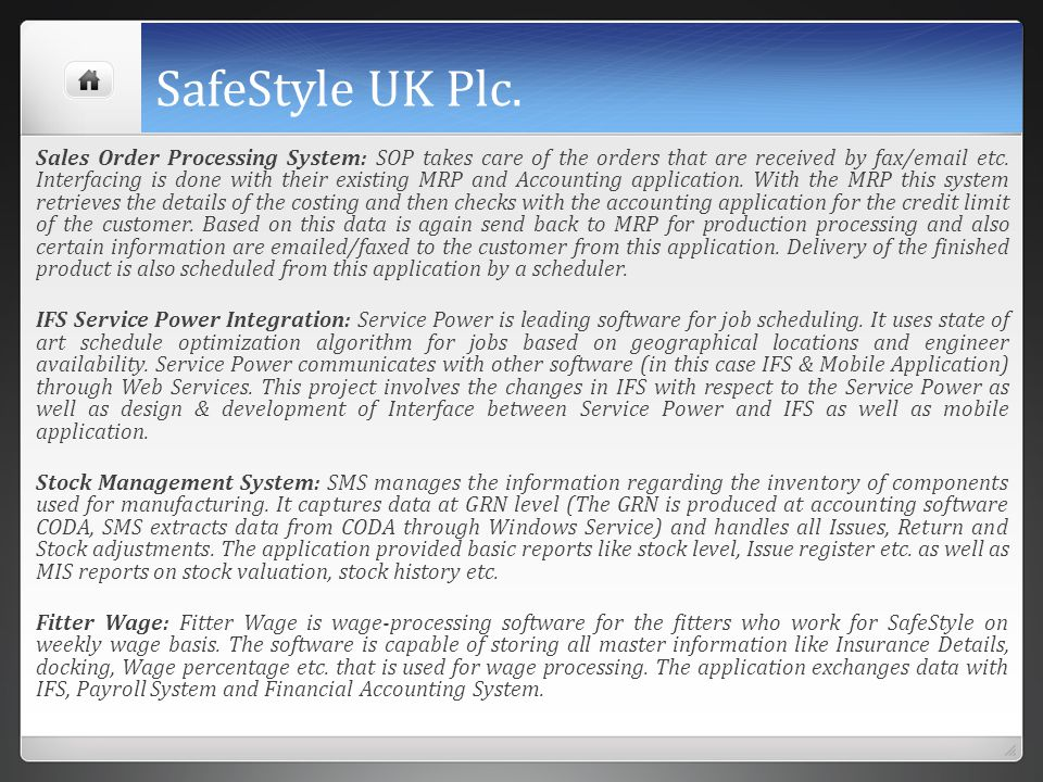 SafeStyle UK Plc. Sales Order Processing System: SOP takes care of the orders that are received by fax/email etc. Interfacing is done with their exist