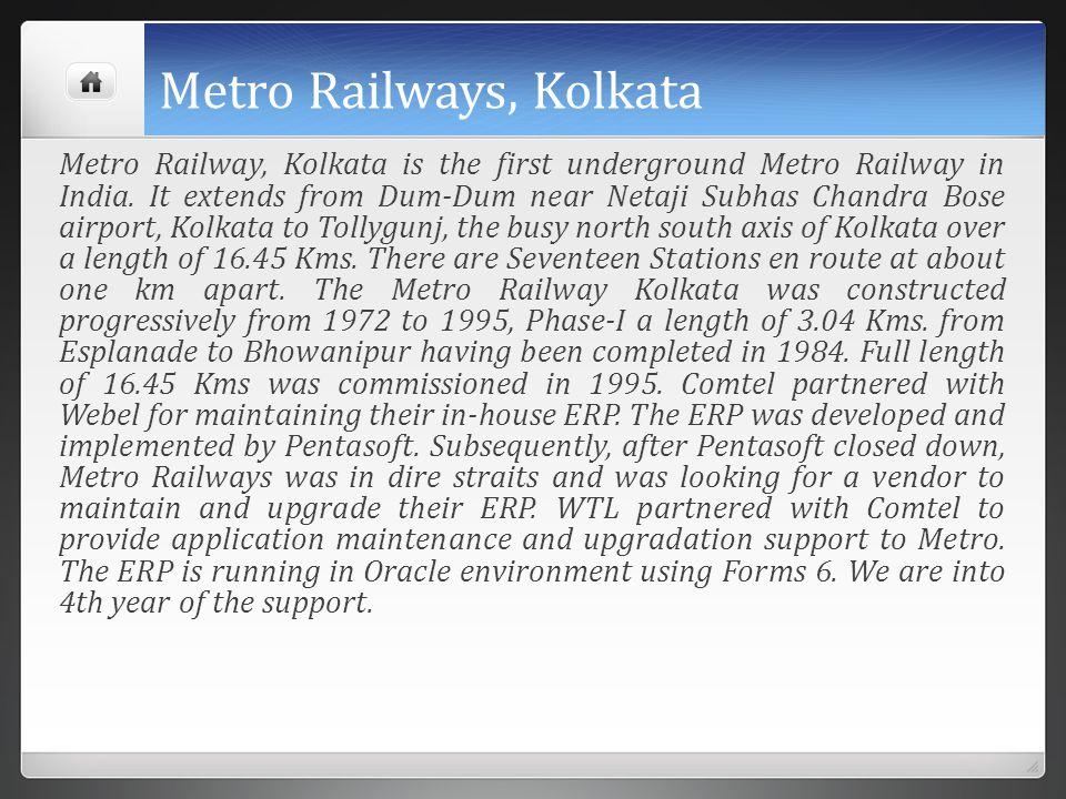 Metro Railways, Kolkata Metro Railway, Kolkata is the first underground Metro Railway in India. It extends from Dum-Dum near Netaji Subhas Chandra Bos