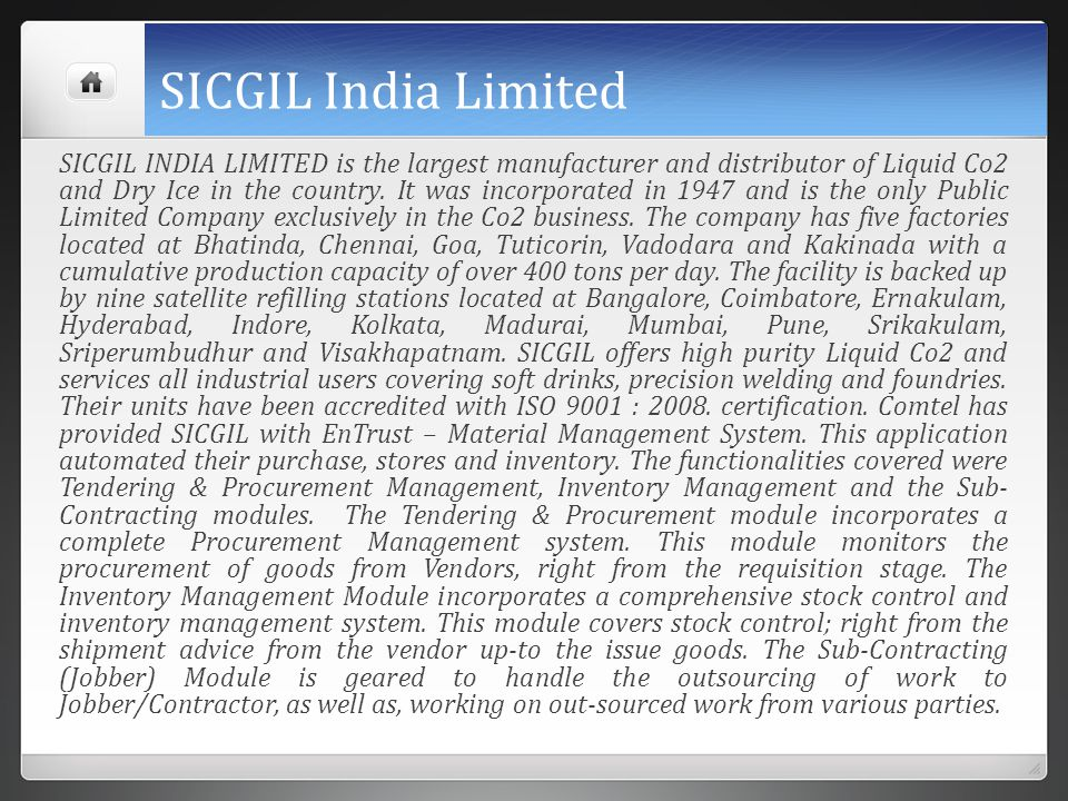 SICGIL India Limited SICGIL INDIA LIMITED is the largest manufacturer and distributor of Liquid Co2 and Dry Ice in the country. It was incorporated in