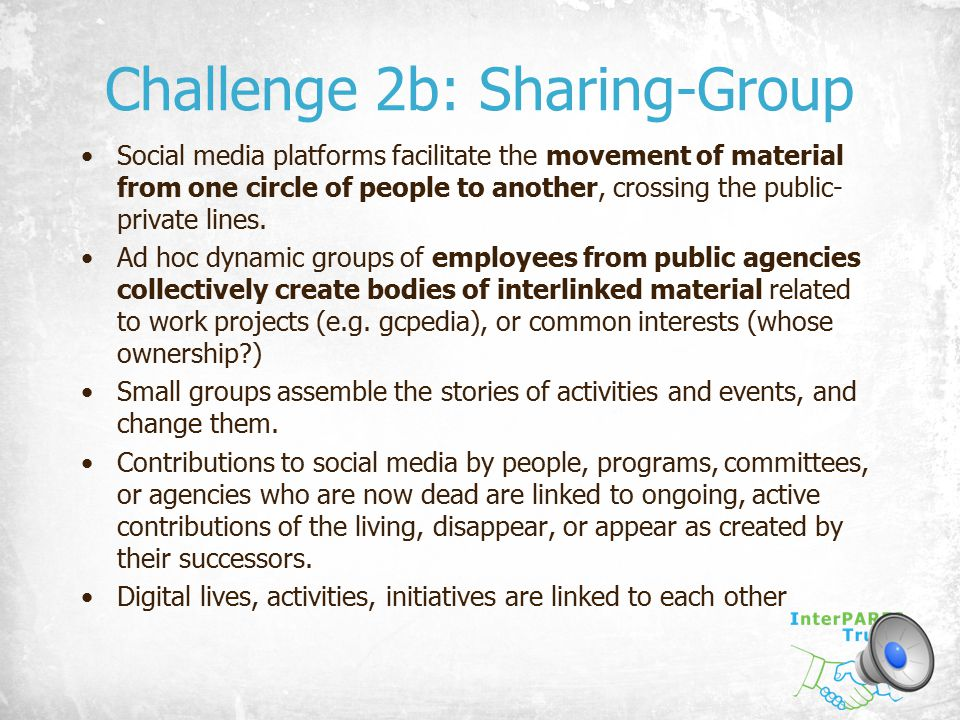 Challenge 2b: Sharing-Group Social media platforms facilitate the movement of material from one circle of people to another, crossing the public- priv