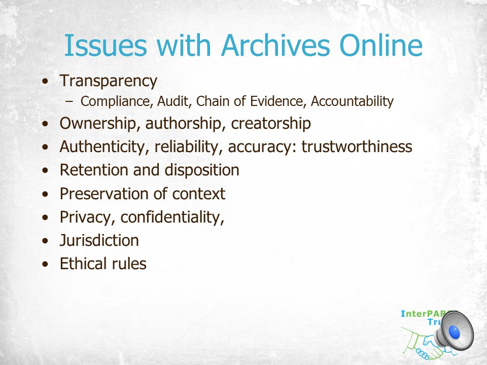 Issues with Archives Online Transparency –Compliance, Audit, Chain of Evidence, Accountability Ownership, authorship, creatorship Authenticity, reliab