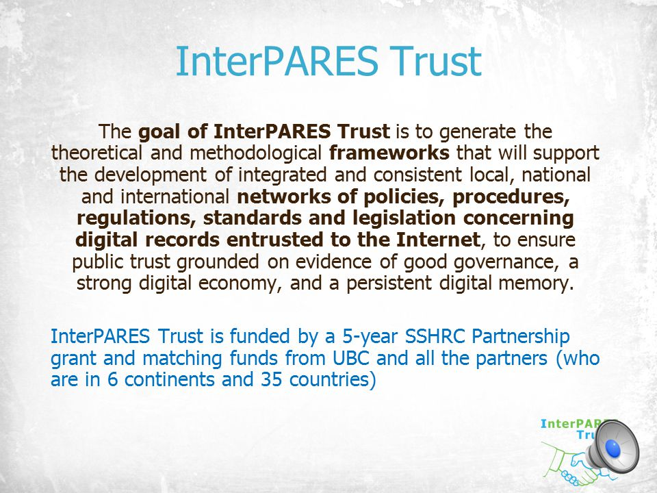 InterPARES Trust The goal of InterPARES Trust is to generate the theoretical and methodological frameworks that will support the development of integr