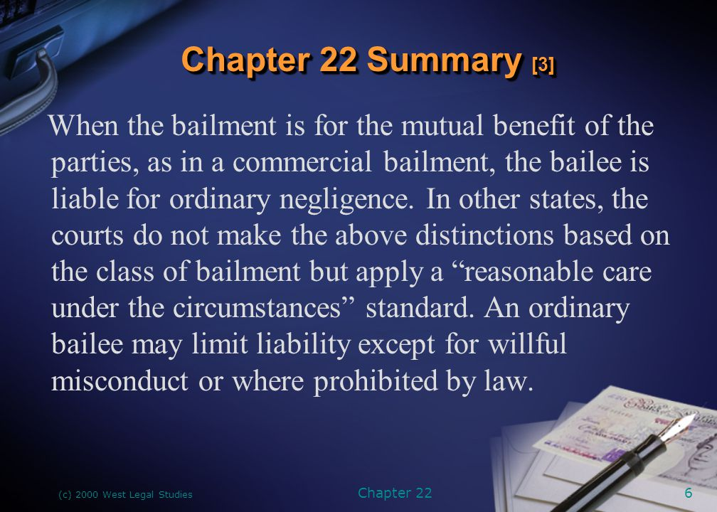 (c) 2000 West Legal Studies Chapter 226 When the bailment is for the mutual benefit of the parties, as in a commercial bailment, the bailee is liable
