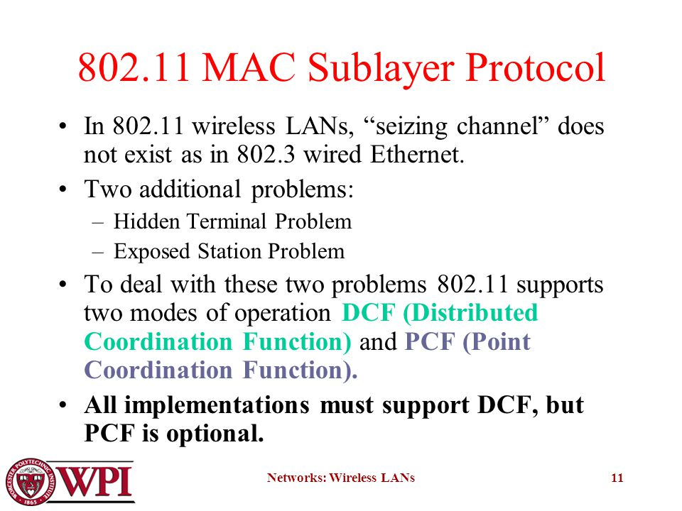 Networks: Wireless LANs11 802.11 MAC Sublayer Protocol In 802.11 wireless LANs, seizing channel does not exist as in 802.3 wired Ethernet.
