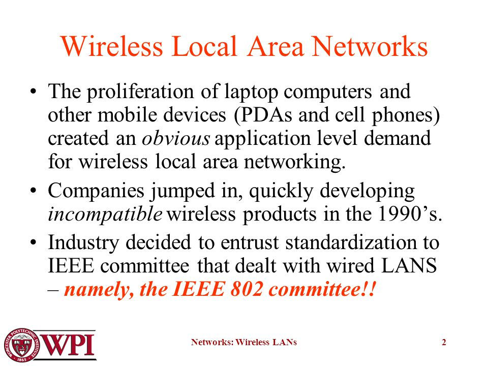 Networks: Wireless LANs2 Wireless Local Area Networks The proliferation of laptop computers and other mobile devices (PDAs and cell phones) created an obvious application level demand for wireless local area networking.