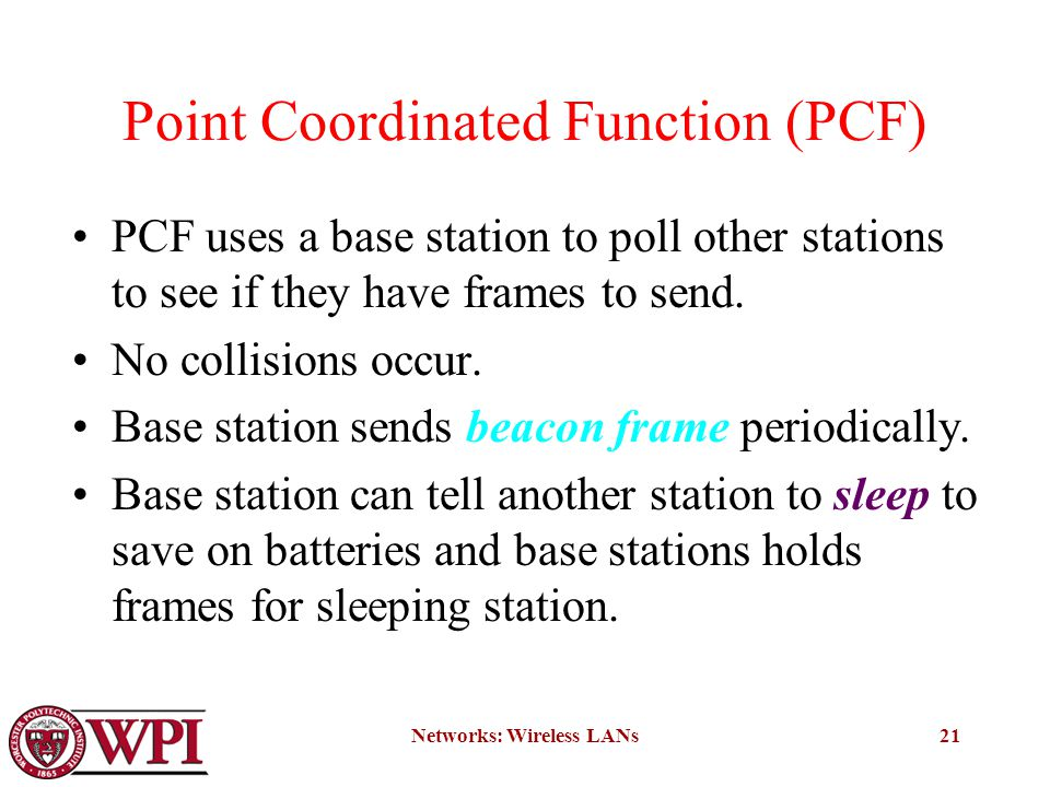 Networks: Wireless LANs21 Point Coordinated Function (PCF) PCF uses a base station to poll other stations to see if they have frames to send.
