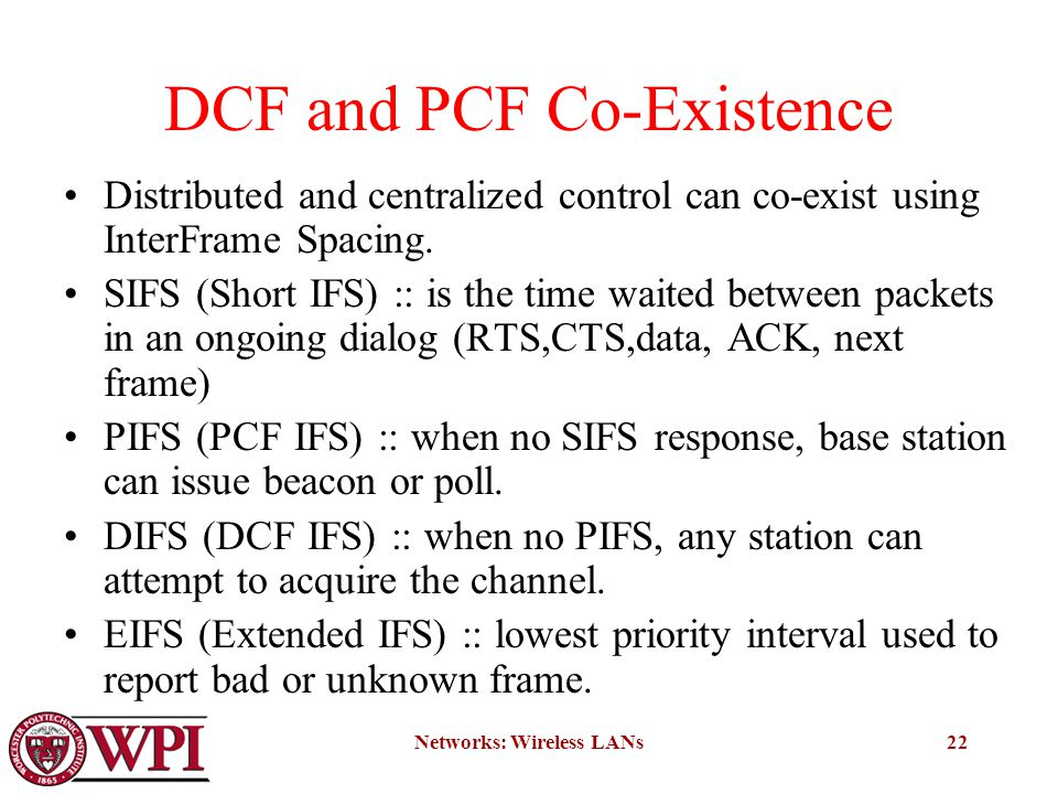 Networks: Wireless LANs22 DCF and PCF Co-Existence Distributed and centralized control can co-exist using InterFrame Spacing.