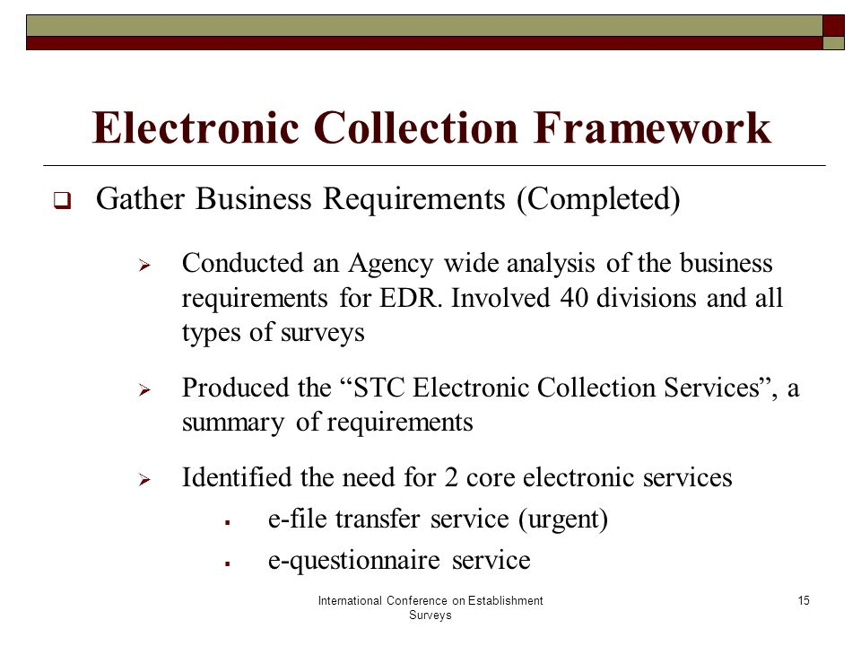 International Conference on Establishment Surveys 16 Electronic Collection Framework  e-file transfer service  a secure service to collect (& share) survey related administrative files  bi-directional: serves STC and its partners  based on the Managed File Transfer Technology  e-questionnaire service  a self-administered questionnaire service  Enables respondents to securely fill and submit surveys online (internet)