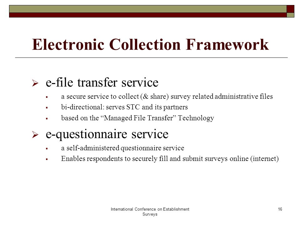 International Conference on Establishment Surveys 17 Electronic Collection Framework  Conduct Options Analysis (Completed)  Assessed buy (using COTS) vs build software for new infrastructure  Identified 10-12 potential COTS products aligned with each of the 2 core services  Undertook detailed analysis of key products