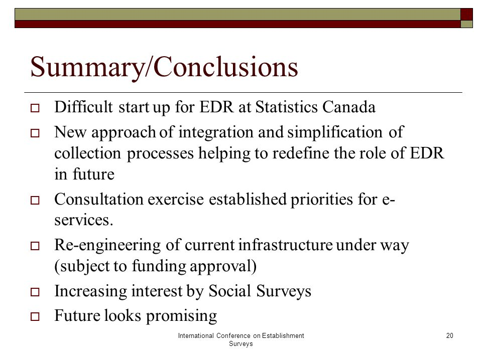International Conference on Establishment Surveys 20 Summary/Conclusions  Difficult start up for EDR at Statistics Canada  New approach of integration and simplification of collection processes helping to redefine the role of EDR in future  Consultation exercise established priorities for e- services.