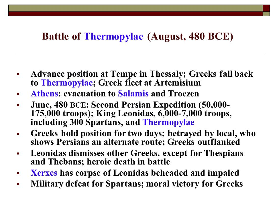 Battle of Thermopylae (August, 480 BCE)  Advance position at Tempe in Thessaly; Greeks fall back to Thermopylae; Greek fleet at Artemisium  Athens: evacuation to Salamis and Troezen  June, 480 BCE : Second Persian Expedition (50,000- 175,000 troops); King Leonidas, 6,000-7,000 troops, including 300 Spartans, and Thermopylae  Greeks hold position for two days; betrayed by local, who shows Persians an alternate route; Greeks outflanked  Leonidas dismisses other Greeks, except for Thespians and Thebans; heroic death in battle  Xerxes has corpse of Leonidas beheaded and impaled  Military defeat for Spartans; moral victory for Greeks