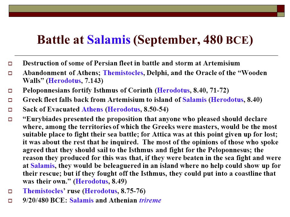 Battle at Salamis (September, 480 BCE )  Destruction of some of Persian fleet in battle and storm at Artemisium  Abandonment of Athens; Themistocles, Delphi, and the Oracle of the Wooden Walls (Herodotus, 7.143)  Peloponnesians fortify Isthmus of Corinth (Herodotus, 8.40, 71-72)  Greek fleet falls back from Artemisium to island of Salamis (Herodotus, 8.40)  Sack of Evacuated Athens (Herodotus, 8.50-54)  Eurybiades presented the proposition that anyone who pleased should declare where, among the territories of which the Greeks were masters, would be the most suitable place to fight their sea battle; for Attica was at this point given up for lost; it was about the rest that he inquired.