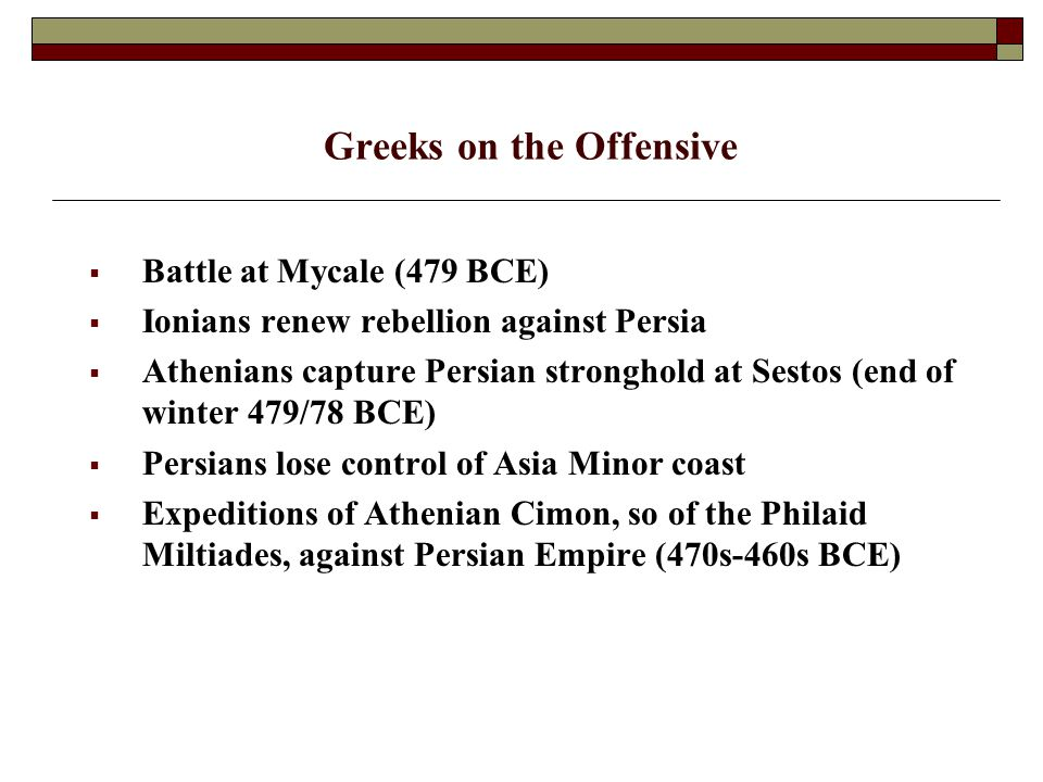 Greeks on the Offensive  Battle at Mycale (479 BCE)  Ionians renew rebellion against Persia  Athenians capture Persian stronghold at Sestos (end of winter 479/78 BCE)  Persians lose control of Asia Minor coast  Expeditions of Athenian Cimon, so of the Philaid Miltiades, against Persian Empire (470s-460s BCE)