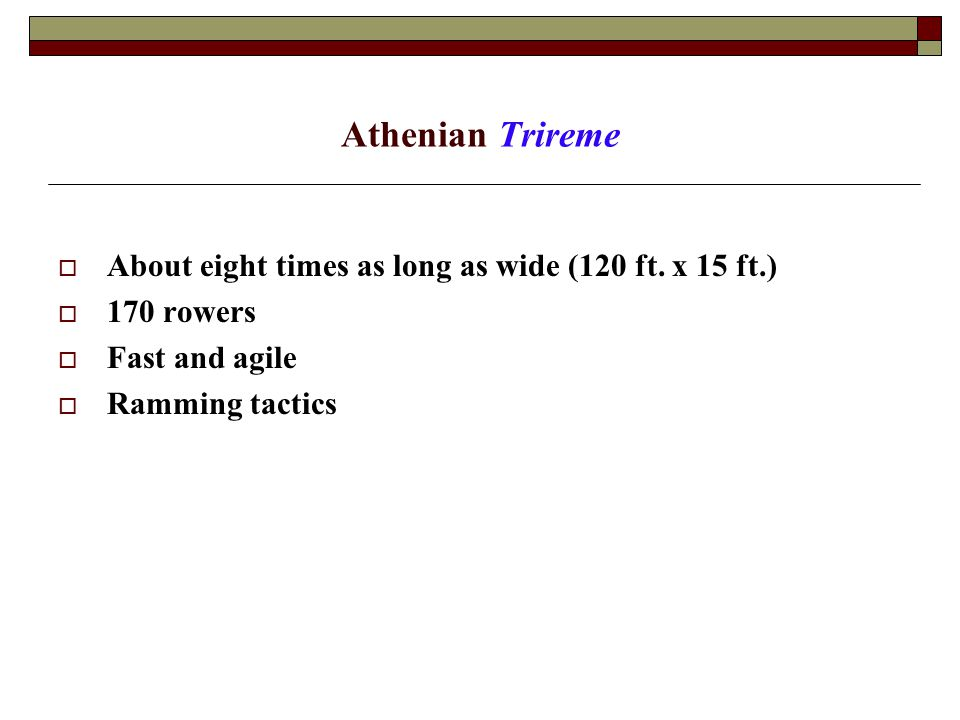 Athenian Trireme  About eight times as long as wide (120 ft.