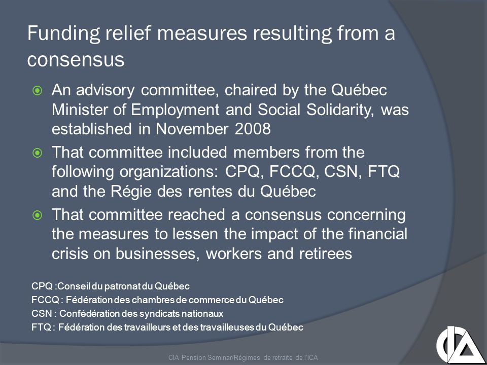 Funding relief measures resulting from a consensus  An advisory committee, chaired by the Québec Minister of Employment and Social Solidarity, was established in November 2008  That committee included members from the following organizations: CPQ, FCCQ, CSN, FTQ and the Régie des rentes du Québec  That committee reached a consensus concerning the measures to lessen the impact of the financial crisis on businesses, workers and retirees CPQ :Conseil du patronat du Québec FCCQ : Fédération des chambres de commerce du Québec CSN : Confédération des syndicats nationaux FTQ : Fédération des travailleurs et des travailleuses du Québec CIA Pension Seminar/Régimes de retraite de l'ICA