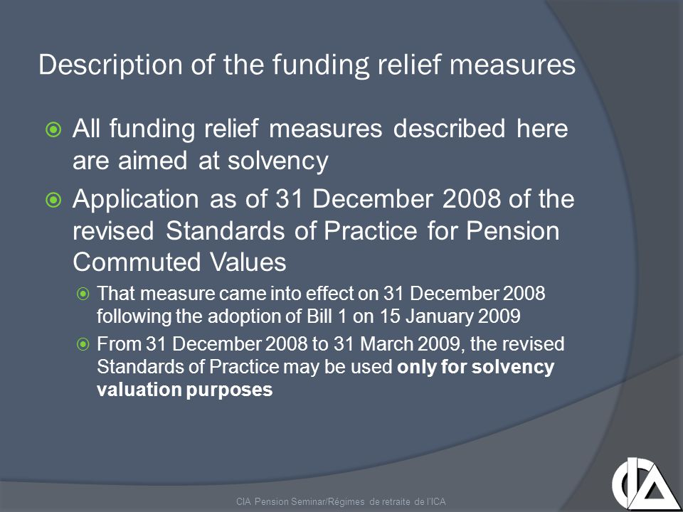 Description of the funding relief measures  Three other funding relief measures will be defined in a draft regulation to be published in the coming weeks  Assets smoothing  Consolidation of deficiencies determined in previous actuarial valuations  Extension of the amortization period for deficiencies to a maximum of 10 years  A plan may use only one measure, two of them or all three CIA Pension Seminar/Régimes de retraite de l'ICA