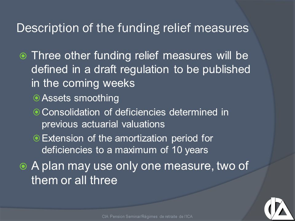 Description of the funding relief measures  Funding relief measures may not reduce the contributions to be paid to the plan below those that would have been paid in the absence of financial crisis  Plans using the funding relief measures will be immediately subject to the new funding rules defined in Bill 30  Annual actuarial valuation  90% rule CIA Pension Seminar/Régimes de retraite de l'ICA