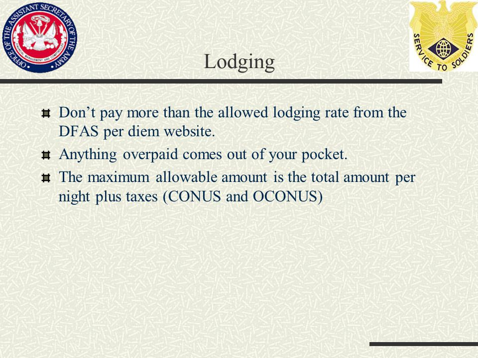 Lodging Don't pay more than the allowed lodging rate from the DFAS per diem website.