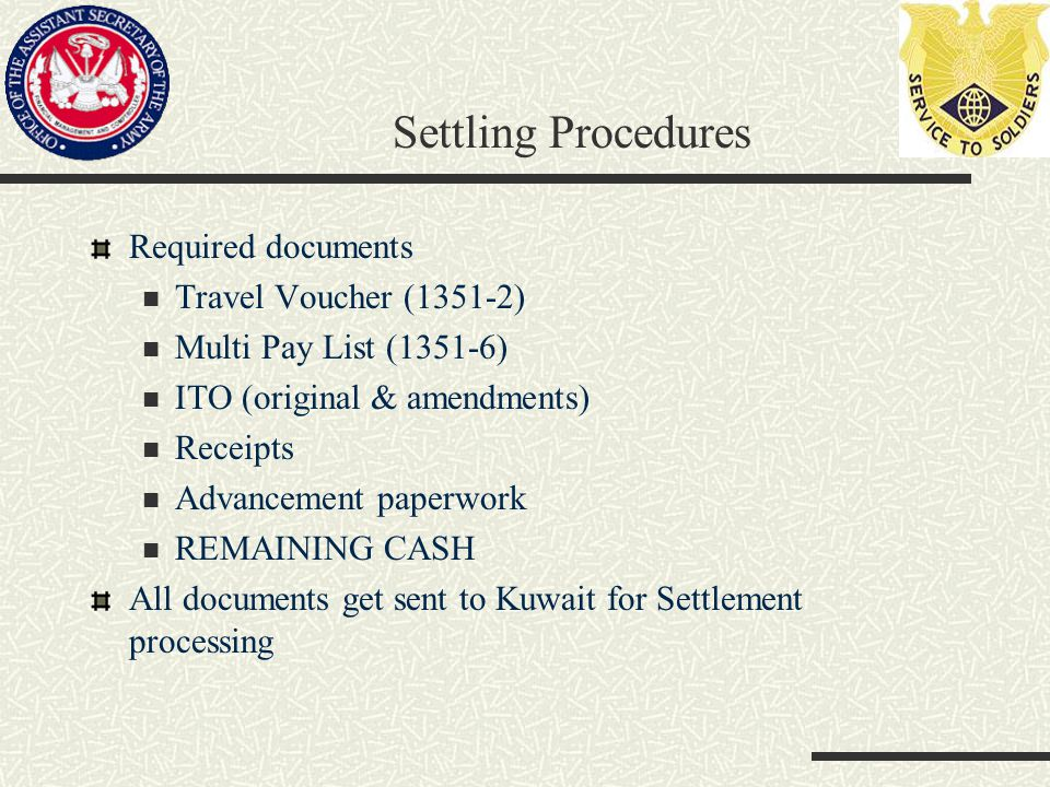Settling Procedures Required documents Travel Voucher (1351-2) Multi Pay List (1351-6) ITO (original & amendments) Receipts Advancement paperwork REMAINING CASH All documents get sent to Kuwait for Settlement processing