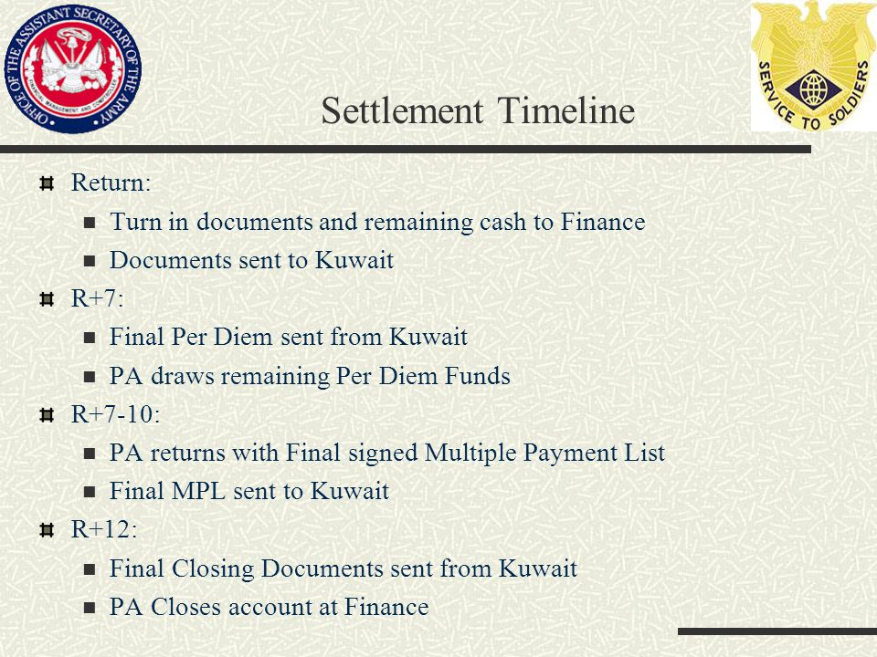 Settlement Timeline Return: Turn in documents and remaining cash to Finance Documents sent to Kuwait R+7: Final Per Diem sent from Kuwait PA draws remaining Per Diem Funds R+7-10: PA returns with Final signed Multiple Payment List Final MPL sent to Kuwait R+12: Final Closing Documents sent from Kuwait PA Closes account at Finance