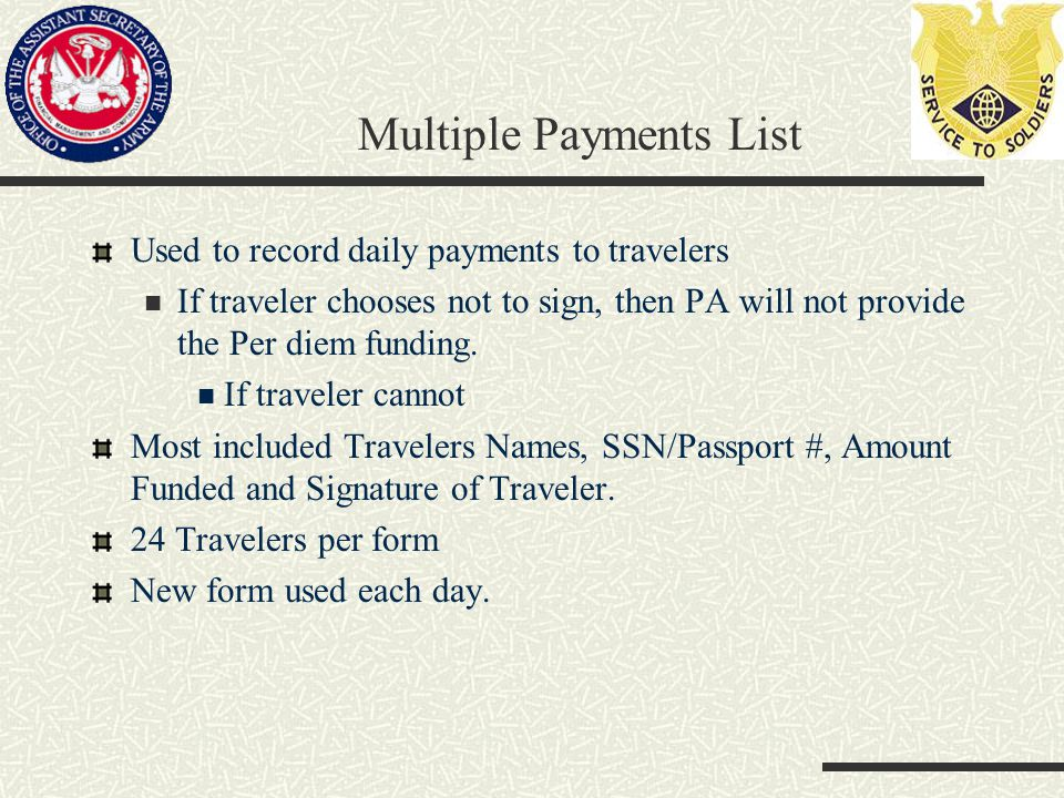 Multiple Payments List Used to record daily payments to travelers If traveler chooses not to sign, then PA will not provide the Per diem funding.