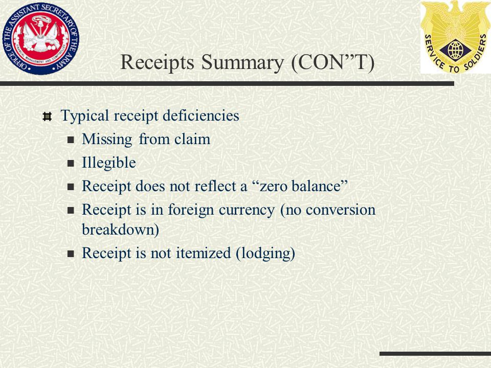 Receipts Summary (CON T) Typical receipt deficiencies Missing from claim Illegible Receipt does not reflect a zero balance Receipt is in foreign currency (no conversion breakdown) Receipt is not itemized (lodging)