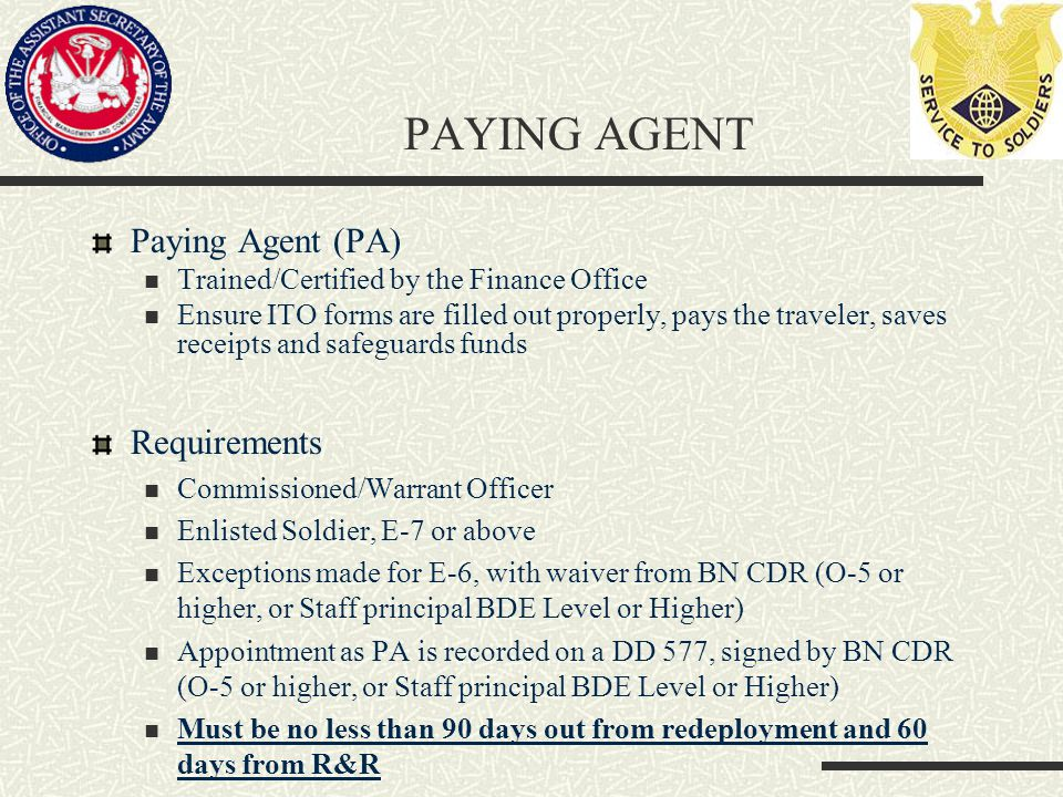PAYING AGENT Paying Agent (PA) Trained/Certified by the Finance Office Ensure ITO forms are filled out properly, pays the traveler, saves receipts and safeguards funds Requirements Commissioned/Warrant Officer Enlisted Soldier, E-7 or above Exceptions made for E-6, with waiver from BN CDR (O-5 or higher, or Staff principal BDE Level or Higher) Appointment as PA is recorded on a DD 577, signed by BN CDR (O-5 or higher, or Staff principal BDE Level or Higher) Must be no less than 90 days out from redeployment and 60 days from R&R