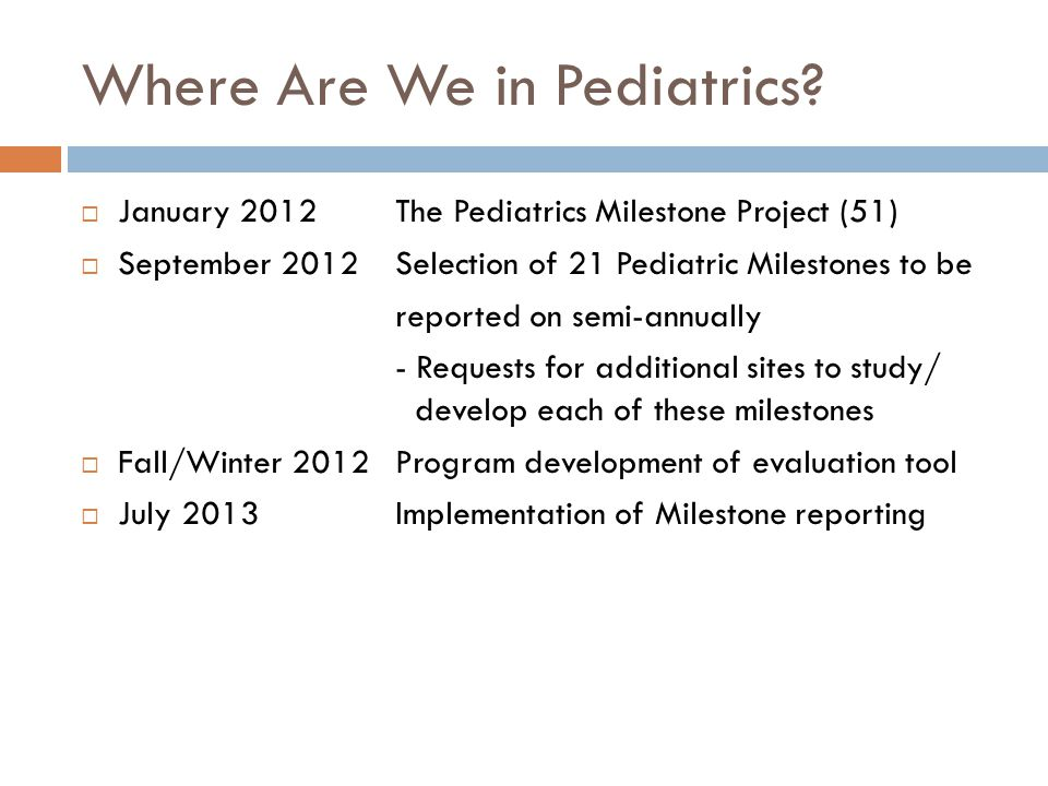 Where Are We in Pediatrics?  January 2012The Pediatrics Milestone Project (51)  September 2012Selection of 21 Pediatric Milestones to be reported on