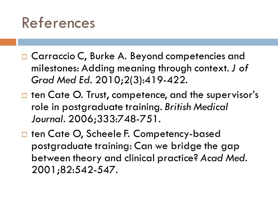 References  Carraccio C, Burke A. Beyond competencies and milestones: Adding meaning through context. J of Grad Med Ed. 2010;2(3):419-422.  ten Cate