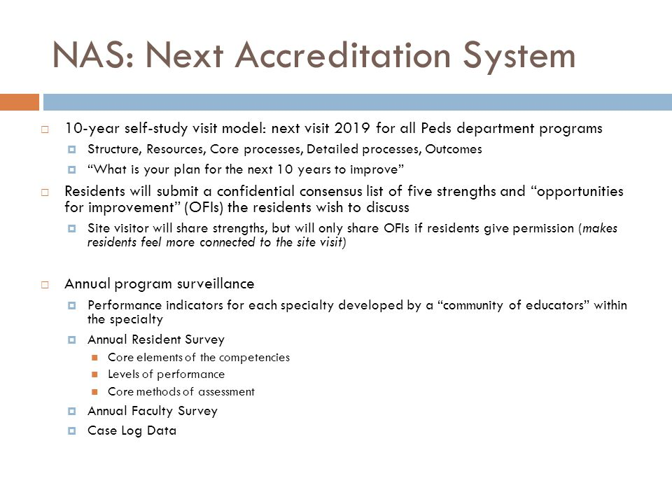 NAS: Next Accreditation System  10-year self-study visit model: next visit 2019 for all Peds department programs  Structure, Resources, Core processes, Detailed processes, Outcomes  What is your plan for the next 10 years to improve  Residents will submit a confidential consensus list of five strengths and opportunities for improvement (OFIs) the residents wish to discuss  Site visitor will share strengths, but will only share OFIs if residents give permission (makes residents feel more connected to the site visit)  Annual program surveillance  Performance indicators for each specialty developed by a community of educators within the specialty  Annual Resident Survey Core elements of the competencies Levels of performance Core methods of assessment  Annual Faculty Survey  Case Log Data