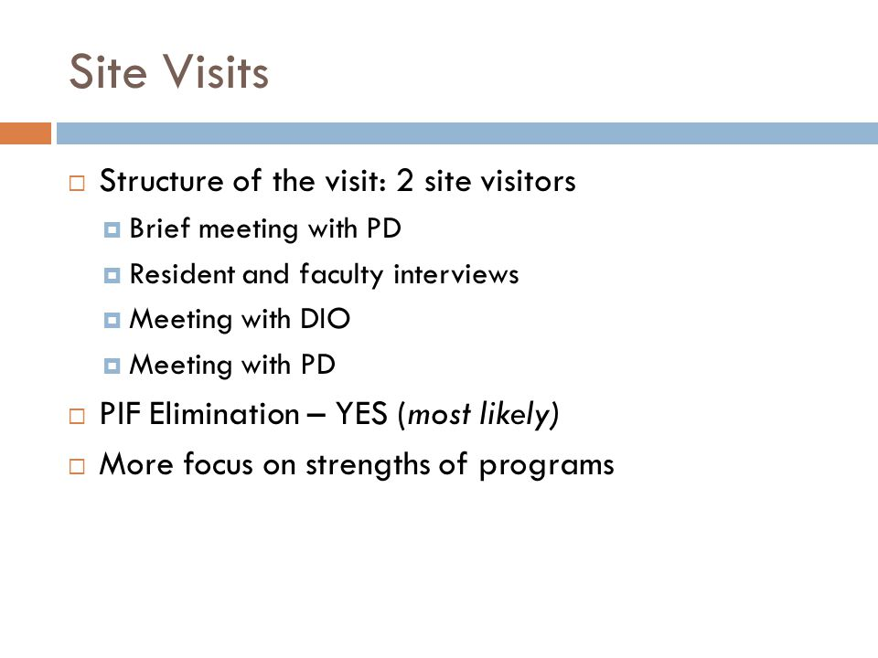 Site Visits  Structure of the visit: 2 site visitors  Brief meeting with PD  Resident and faculty interviews  Meeting with DIO  Meeting with PD  PIF Elimination – YES (most likely)  More focus on strengths of programs