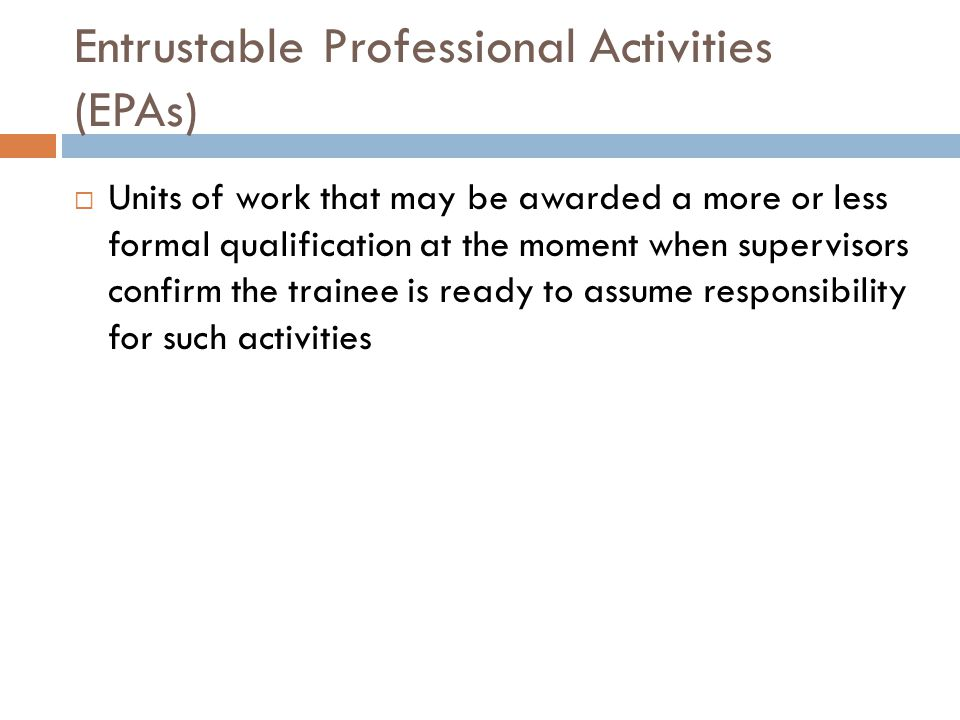 Entrustable Professional Activities (EPAs)  Units of work that may be awarded a more or less formal qualification at the moment when supervisors confirm the trainee is ready to assume responsibility for such activities