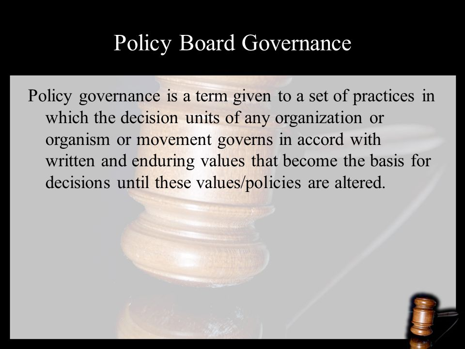 Policy Board Governance Policy governance is a term given to a set of practices in which the decision units of any organization or organism or movement governs in accord with written and enduring values that become the basis for decisions until these values/policies are altered.