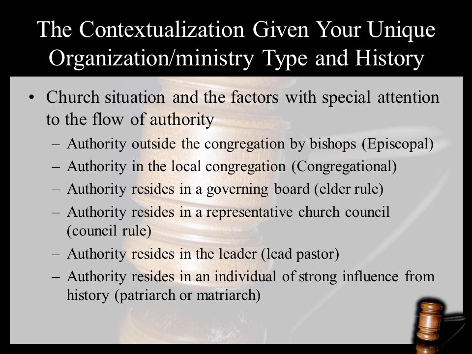 The Contextualization Given Your Unique Organization/ministry Type and History Church situation and the factors with special attention to the flow of authority –Authority outside the congregation by bishops (Episcopal) –Authority in the local congregation (Congregational) –Authority resides in a governing board (elder rule) –Authority resides in a representative church council (council rule) –Authority resides in the leader (lead pastor) –Authority resides in an individual of strong influence from history (patriarch or matriarch)