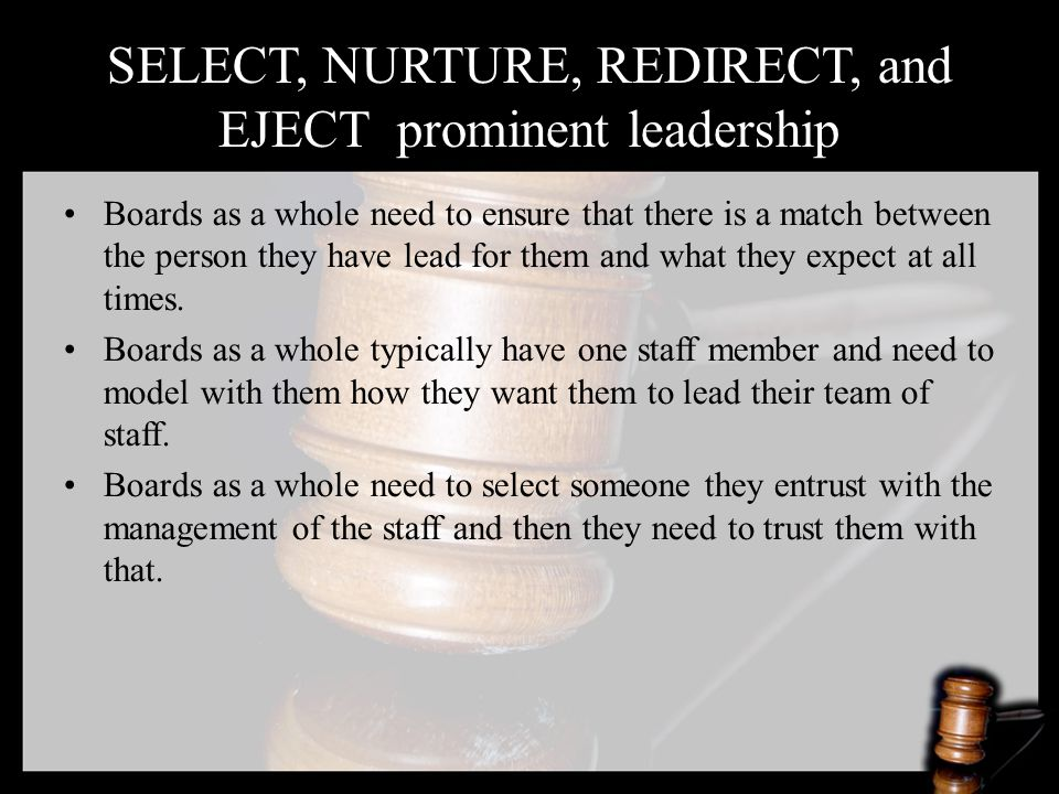 SELECT, NURTURE, REDIRECT, and EJECT prominent leadership Boards as a whole need to ensure that there is a match between the person they have lead for them and what they expect at all times.