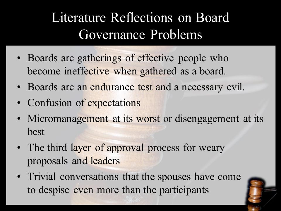 Literature Reflections on Board Governance Problems Inconsistent decision making Decisions do not flow from strategic ends or value base Adverse staff interference Too many agenda items, proposals, and participants Unclear lines of authority Ineffective and inefficient Inappropriate agenda