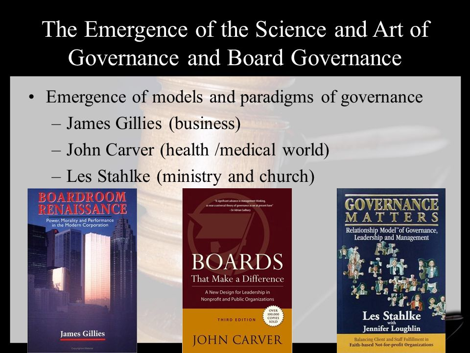 The Emergence of the Science and Art of Governance and Board Governance Emergence of models and paradigms of governance –James Gillies (business) –John Carver (health /medical world) –Les Stahlke (ministry and church)
