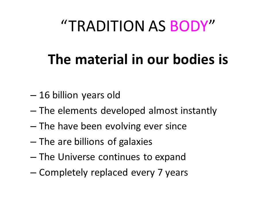 TRADITION AS BODY The material in our bodies is – 16 billion years old – The elements developed almost instantly – The have been evolving ever since – The are billions of galaxies – The Universe continues to expand – Completely replaced every 7 years