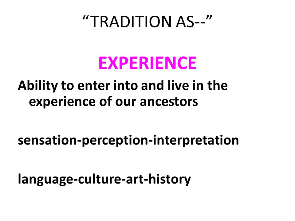 """TRADITION AS--"" EXPERIENCE Ability to enter into and live in the experience of our ancestors sensation-perception-interpretation language-culture-art"