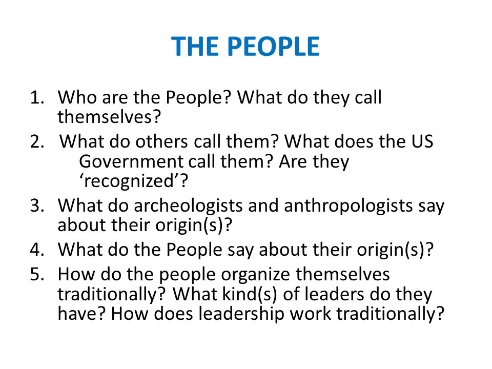 THE PEOPLE 1.Who are the People? What do they call themselves? 2. What do others call them? What does the US Government call them? Are they 'recognize
