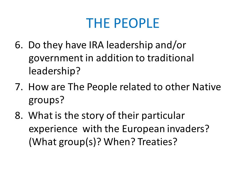 THE PEOPLE 6. Do they have IRA leadership and/or government in addition to traditional leadership? 7. How are The People related to other Native group