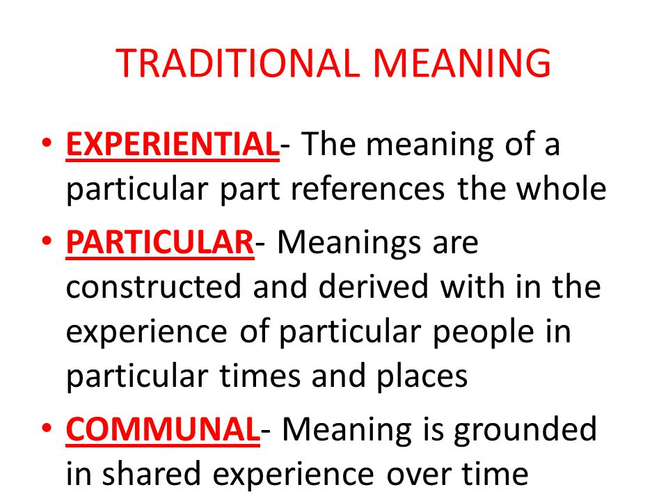TRADITIONAL MEANING EXPERIENTIAL- The meaning of a particular part references the whole PARTICULAR- Meanings are constructed and derived with in the experience of particular people in particular times and places COMMUNAL- Meaning is grounded in shared experience over time
