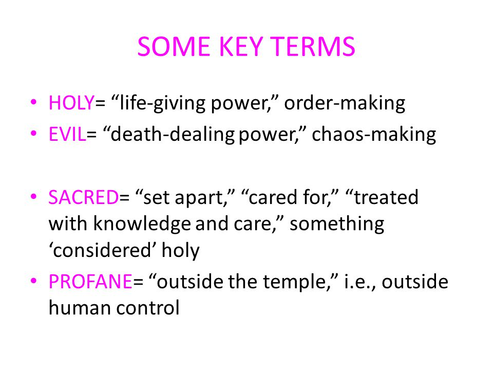 SOME KEY TERMS HOLY= life-giving power, order-making EVIL= death-dealing power, chaos-making SACRED= set apart, cared for, treated with knowledge and care, something 'considered' holy PROFANE= outside the temple, i.e., outside human control