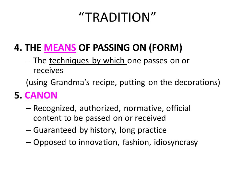 """TRADITION"" 4. THE MEANS OF PASSING ON (FORM) – The techniques by which one passes on or receives (using Grandma's recipe, putting on the decorations)"