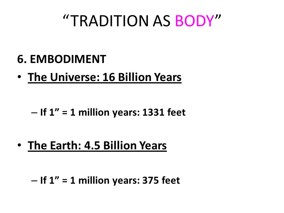 """TRADITION AS BODY"" 6. EMBODIMENT The Universe: 16 Billion Years – If 1"" = 1 million years: 1331 feet The Earth: 4.5 Billion Years – If 1"" = 1 million"